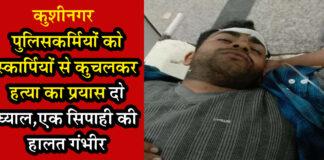 कुशीनगर: पुलिसकर्मियों को स्कार्पियों से कुचलकर हत्या का प्रयास दो घ्याल,एक सिपाही की हालत गंभीर