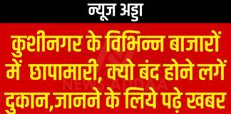 कुशीनगर के विभिन्न बाजारों में छापामारी, क्यो बंद होने लगें दुकान,जानने के लिये पढ़े खबर
