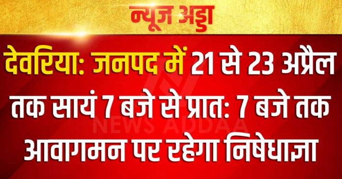 देवरिया: जनपद में 21 से 23 अप्रैल तक सायं 7 बजे से प्रातः 7 बजे तक आवागमन पर रहेगा निषेधाज्ञा