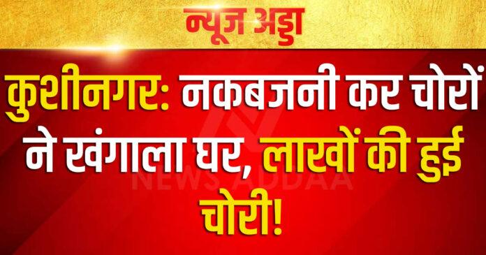 कुशीनगर: नकबजनी कर चोरों ने खंगाला घर, लाखों की हुई चोरी
