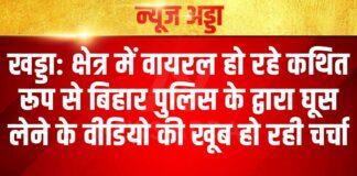 खड्डा: क्षेत्र में वायरल हो रहे कथित रूप से बिहार पुलिस के द्वारा घूस लेने के वीडियो की खूब हो रही चर्चा