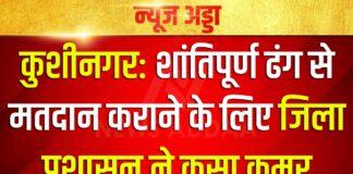 कुशीनगर: शांतिपूर्ण ढंग से मतदान कराने के लिए जिला प्रशासन ने कसा कमर