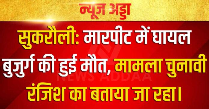 सुकरौली: मारपीट में घायल बुजुर्ग की हुई मौत, मामला चुनावी रंजिश का बताया जा रहा।