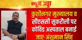 कुशीनगर मुख्यालय व सीएससी सुकरौली पर कोविड अस्पताल बनाई जाए-अंशुमान सिंह