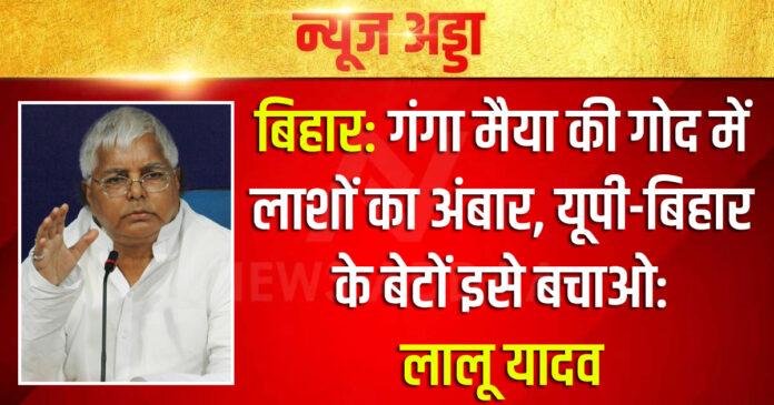 बिहार: गंगा मैया की गोद में लाशों का अंबार, यूपी-बिहार के बेटों इसे बचाओ: लालू यादव
