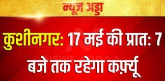 कुशीनगर: 17 मई की प्रातः 7 बजे तक रहेगा कर्फ़्यू