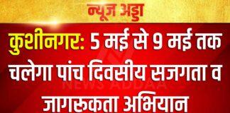 कुशीनगर: 5 मई से 9 मई तक चलेगा पांच दिवसीय सजगता व जागरूकता अभियान