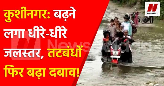 कुशीनगर: बढ़ने लगा धीरे-धीरे जलस्तर,तटबंधों फिर बढ़ा दबाव!