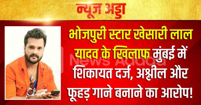 भोजपुरी स्टार खेसारी लाल यादव के खिलाफ मुंबई में शिकायत दर्ज, अश्लील और फूहड़ गाने बनाने का आरोप!