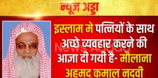 इस्लाम मे पत्नियों के साथ अच्छे व्यवहार करने की आज्ञा दी गयी है- मौलाना अहमद कमाल नदवी