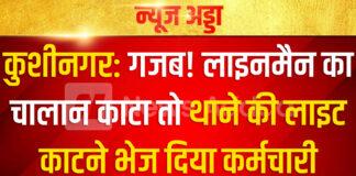 कुशीनगर: गजब! बिजली विभाग का पुलिस से बदला: लाइनमैन का चालान काटा तो थाने की लाइट काटने भेज दिया कर्मचारी