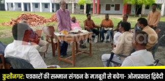 कुशीनगर: पत्रकारों की सम्मान संगठन के मजबूती से बचेगा- ओमप्रकाश द्विवेदी