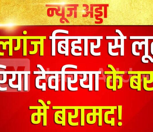 गोपालगंज बिहार से लूटी गई सरिया देवरिया के बरहज में बरामद बिहार पुलिस की सफलता