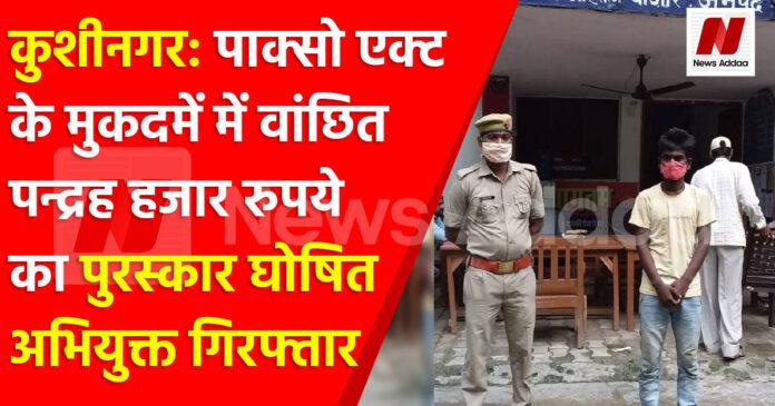 कुशीनगर: पाक्सो एक्ट के मुकदमें में वांछित पन्द्रह हजार रुपये का पुरस्कार घोषित अभियुक्त गिरफ्तार