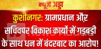 कुशीनगर: ग्रामप्रधान औऱ सचिवपर विकाश कार्यो में गड़बड़ी के साथ धन में बंदरबाट का आरोप