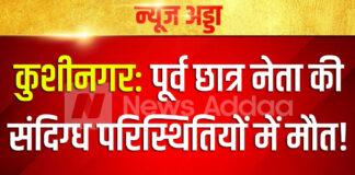 कुशीनगर: पूर्व छात्र नेता की संदिग्ध परिस्थितियों में मौत, जांच में जुटी पुलिस