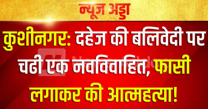 Kushinagar: A newly married woman climbed the altar of dowry, committed suicide by hanging