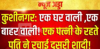 कुशीनगर: एक घर वाली ,एक बाहर वाली! एक पत्नी के रहते पति ने रचाई दूसरी शादी