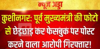 कुशीनगर: पूर्व मुख्यमंत्री की फोटो से छेड़छाड़ कर फेसबुक पर पोस्ट करने वाला आरोपी गिरफ्तार