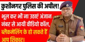 कुशीनगर पुलिस की अपील! भूल कर भी ना उठाएं अंजान नंबर से आयी वीडियो कॉल, ब्लैकमेलिंग के हो सकते हैं आप शिकार।
