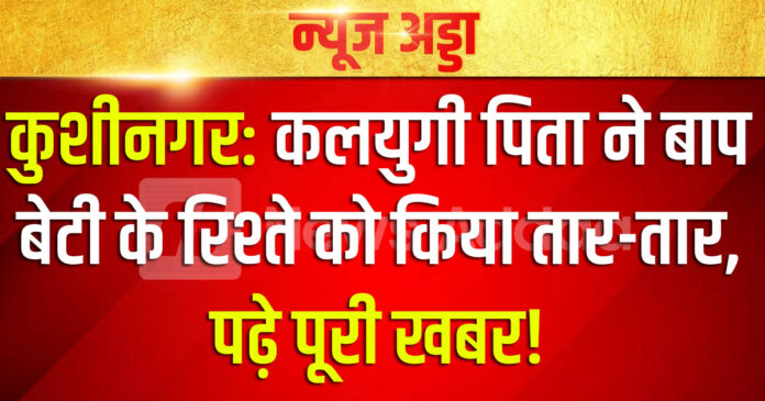कुशीनगर: कलयुगी पिता ने बाप बेटी के रिश्ते को किया तार-तार, पढ़े पूरी खबर!